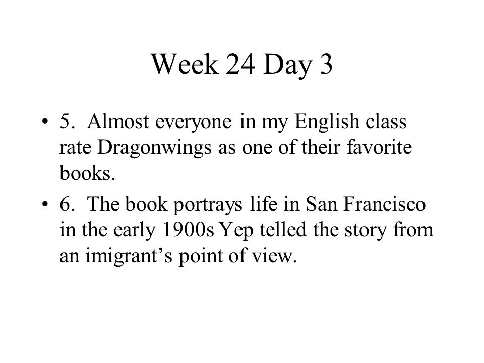 Week 24 Day 3 5. Almost everyone in my English class rate Dragonwings as one of their favorite books.