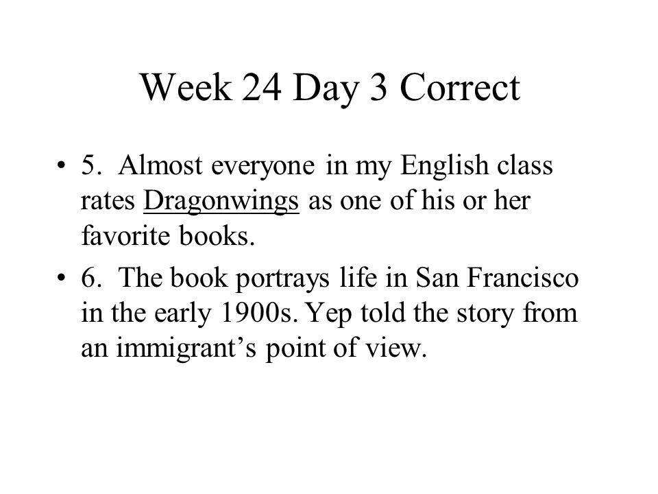 Week 24 Day 3 Correct 5. Almost everyone in my English class rates Dragonwings as one of his or her favorite books.