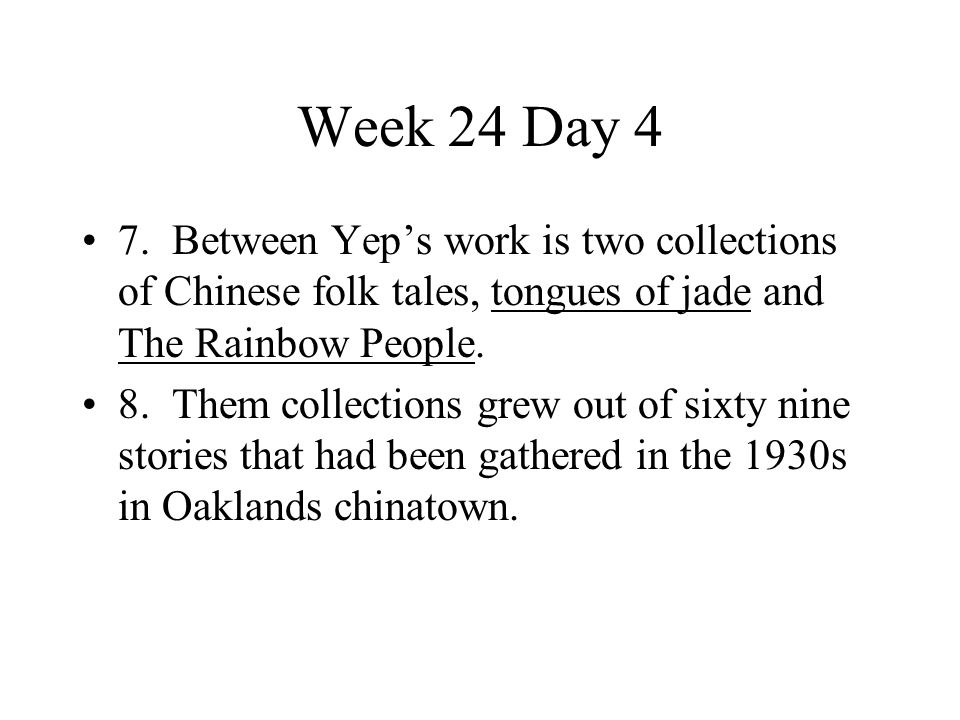 Week 24 Day 4 7. Between Yep's work is two collections of Chinese folk tales, tongues of jade and The Rainbow People.