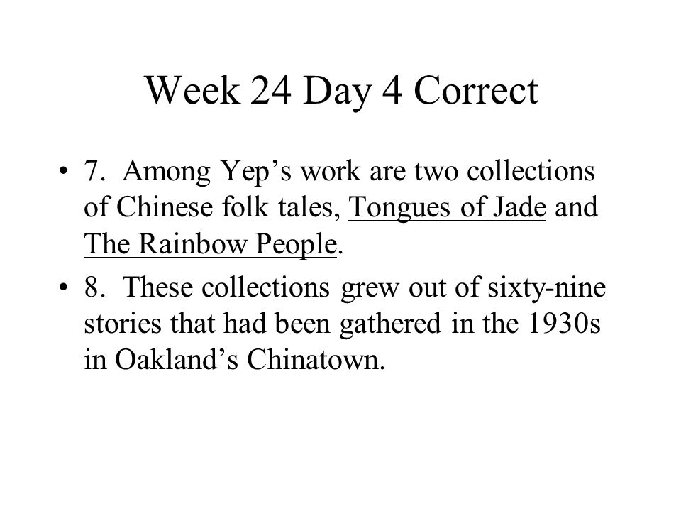 Week 24 Day 4 Correct 7. Among Yep's work are two collections of Chinese folk tales, Tongues of Jade and The Rainbow People.