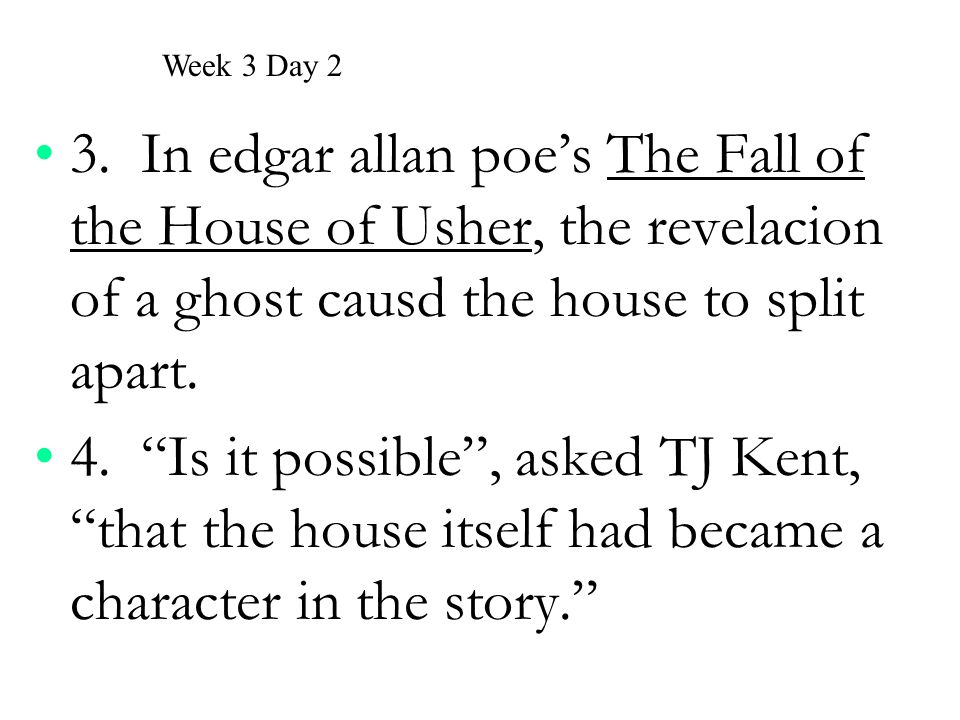 Week 3 Day 2 3. In edgar allan poe's The Fall of the House of Usher, the revelacion of a ghost causd the house to split apart.