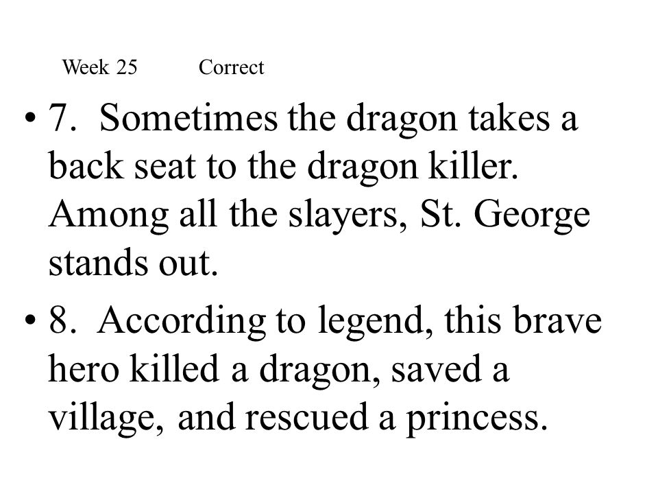 Week 25 Correct 7. Sometimes the dragon takes a back seat to the dragon killer. Among all the slayers, St. George stands out.