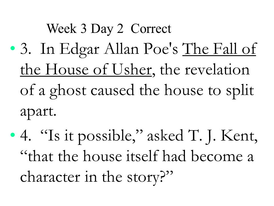 Week 3 Day 2 Correct 3. In Edgar Allan Poe s The Fall of the House of Usher, the revelation of a ghost caused the house to split apart.