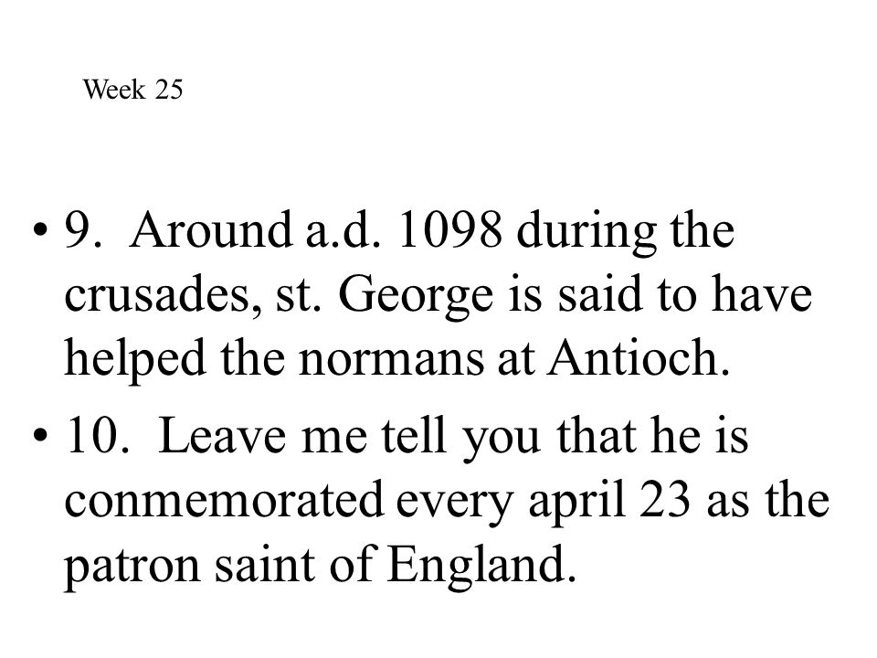 Week 25 9. Around a.d. 1098 during the crusades, st. George is said to have helped the normans at Antioch.