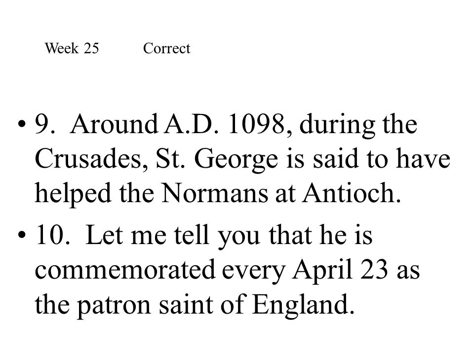 Week 25 Correct 9. Around A.D. 1098, during the Crusades, St. George is said to have helped the Normans at Antioch.