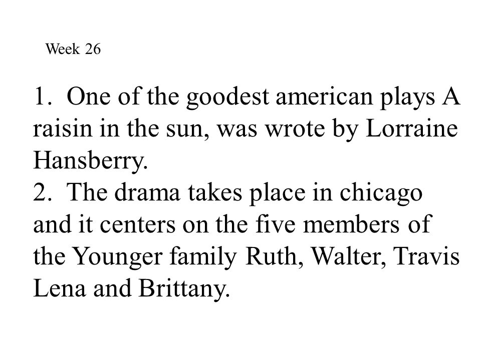 Week 26 1. One of the goodest american plays A raisin in the sun, was wrote by Lorraine Hansberry.