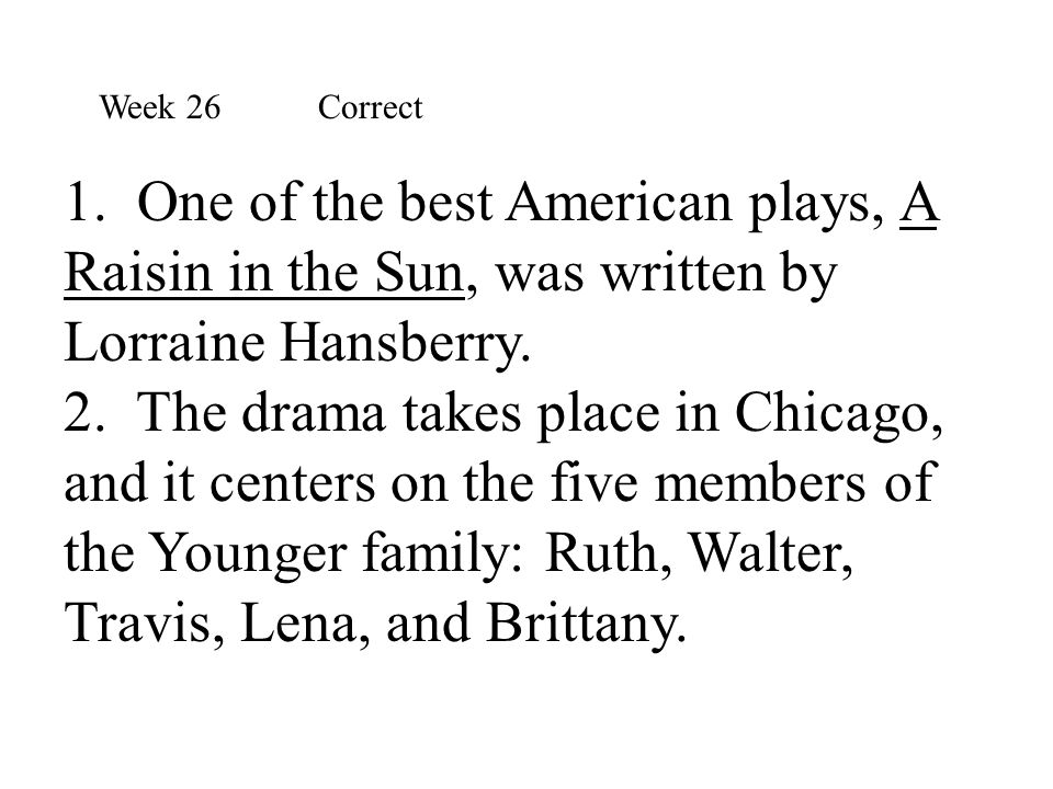 Week 26 Correct 1. One of the best American plays, A Raisin in the Sun, was written by Lorraine Hansberry.