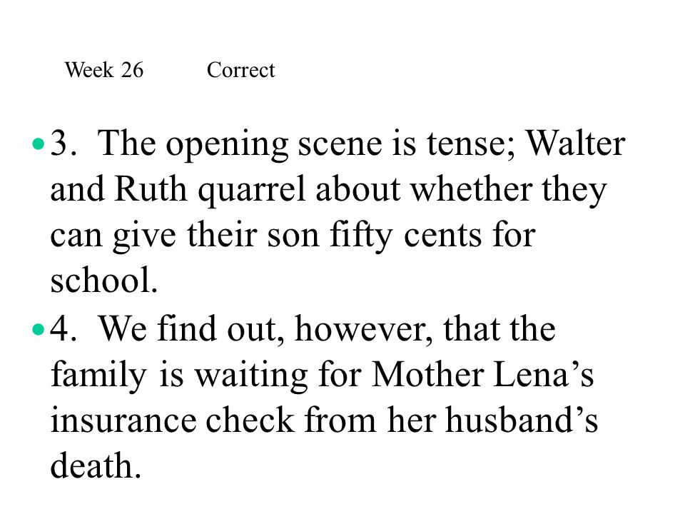 Week 26 Correct 3. The opening scene is tense; Walter and Ruth quarrel about whether they can give their son fifty cents for school.