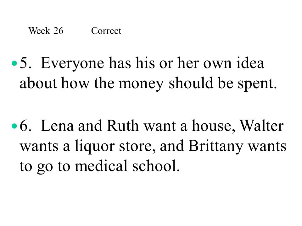 Week 26 Correct 5. Everyone has his or her own idea about how the money should be spent.
