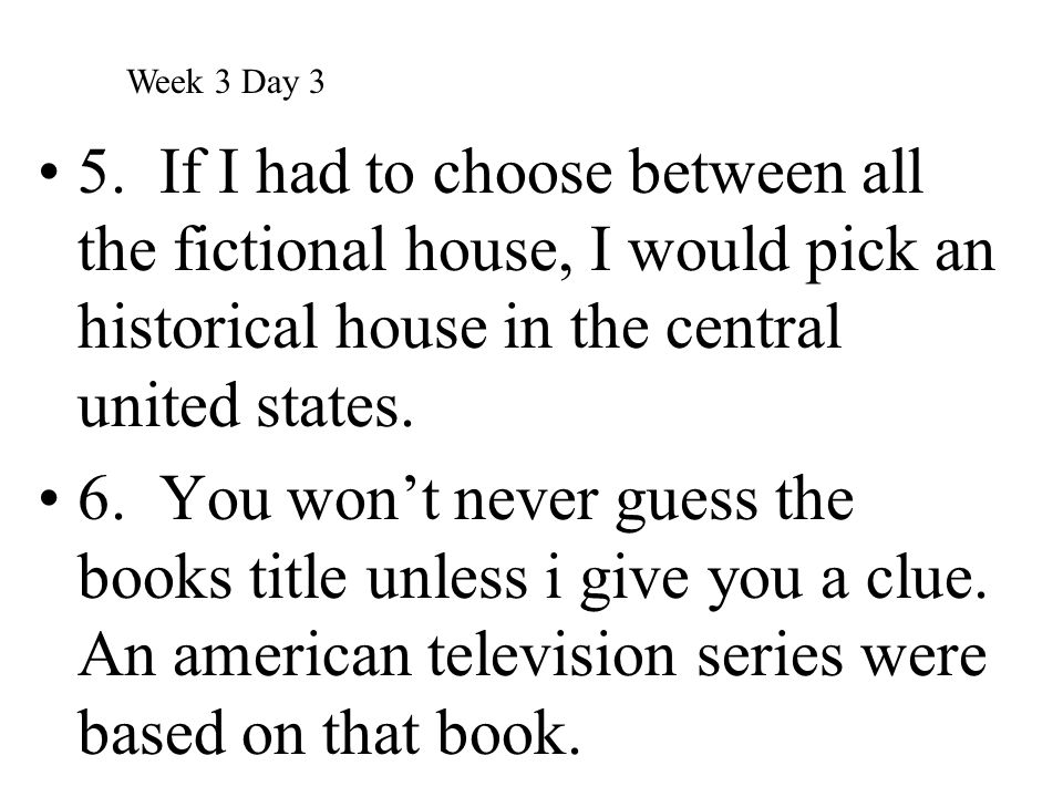 Week 3 Day 3 5. If I had to choose between all the fictional house, I would pick an historical house in the central united states.