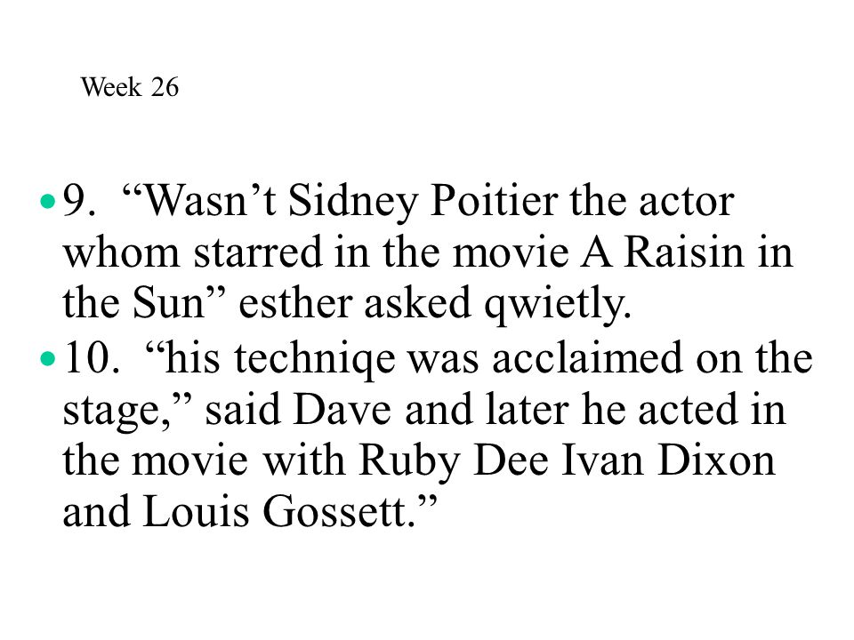 Week 26 9. Wasn't Sidney Poitier the actor whom starred in the movie A Raisin in the Sun esther asked qwietly.