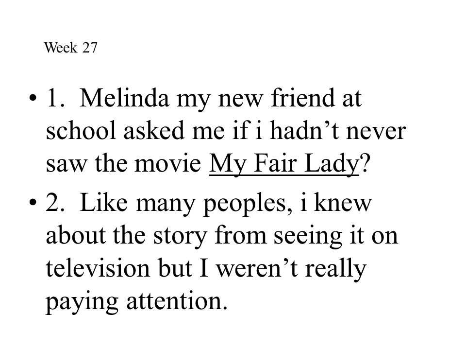 Week 27 1. Melinda my new friend at school asked me if i hadn't never saw the movie My Fair Lady