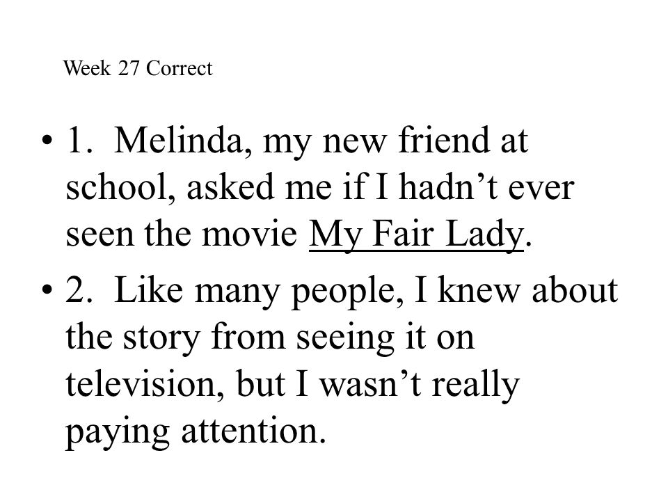 Week 27 Correct 1. Melinda, my new friend at school, asked me if I hadn't ever seen the movie My Fair Lady.
