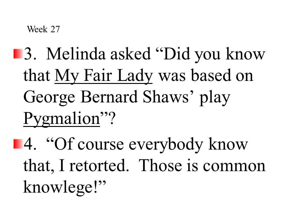 Week 27 3. Melinda asked Did you know that My Fair Lady was based on George Bernard Shaws' play Pygmalion