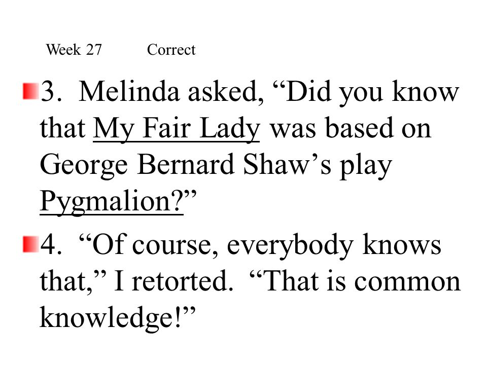 Week 27 Correct 3. Melinda asked, Did you know that My Fair Lady was based on George Bernard Shaw's play Pygmalion