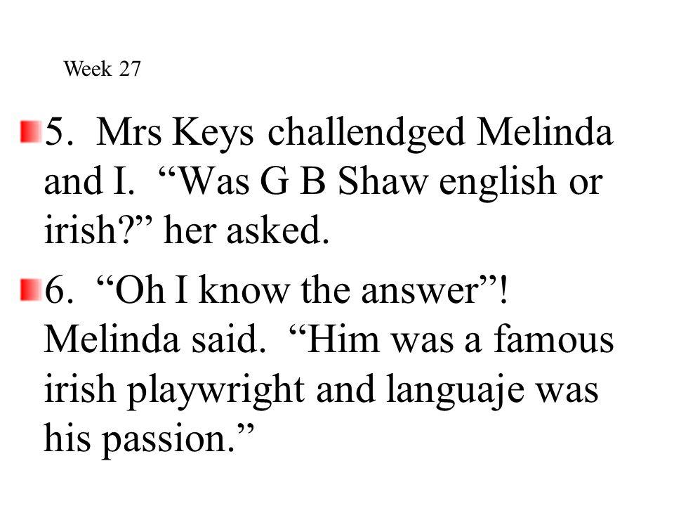 Week 27 5. Mrs Keys challendged Melinda and I. Was G B Shaw english or irish her asked.