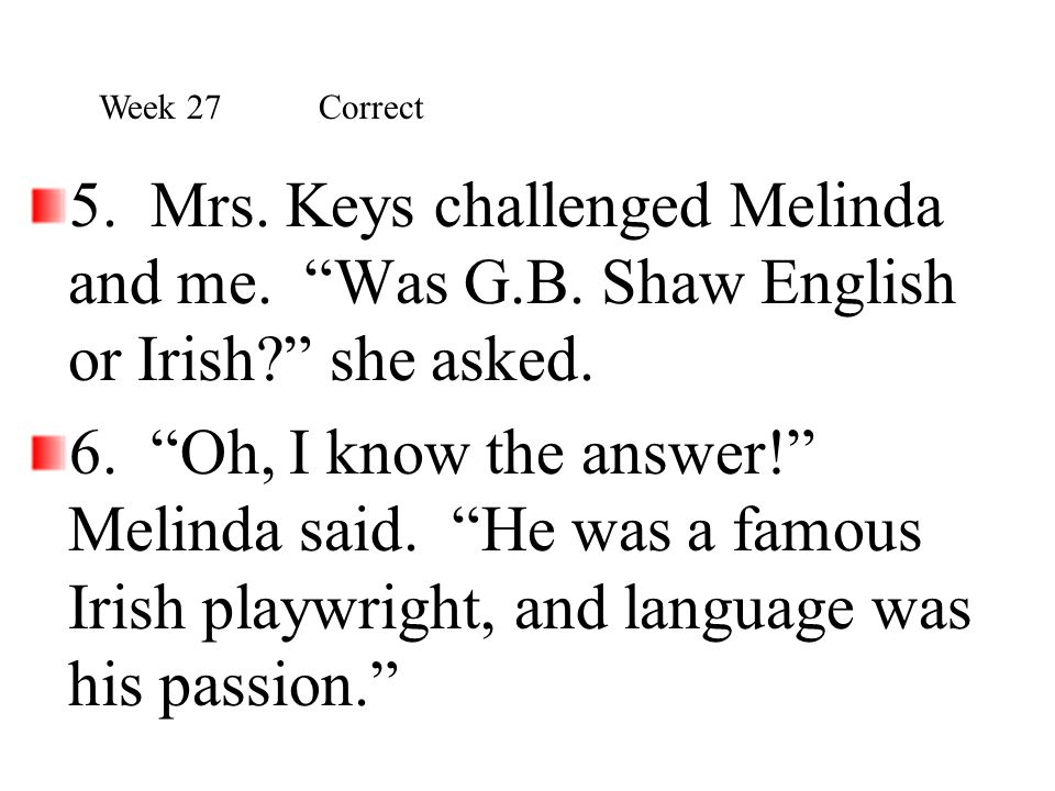 Week 27 Correct 5. Mrs. Keys challenged Melinda and me. Was G.B. Shaw English or Irish she asked.