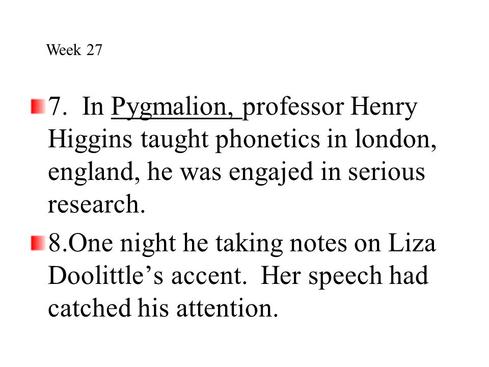 Week 27 7. In Pygmalion, professor Henry Higgins taught phonetics in london, england, he was engajed in serious research.