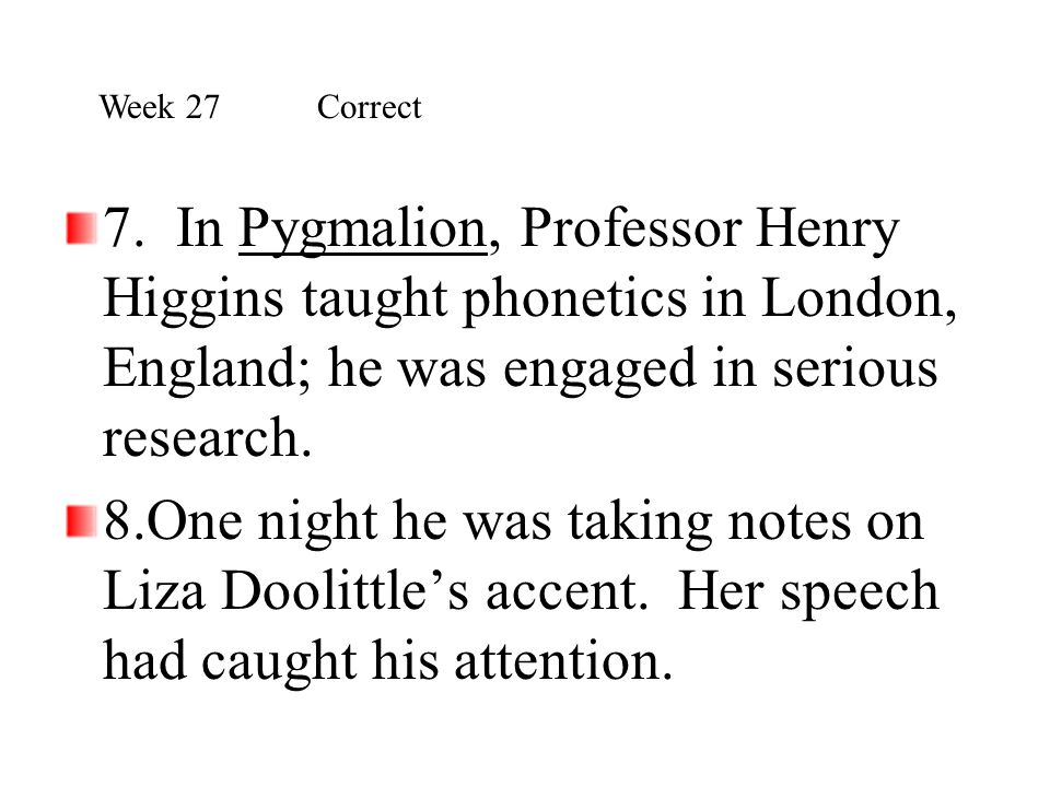 Week 27 Correct 7. In Pygmalion, Professor Henry Higgins taught phonetics in London, England; he was engaged in serious research.