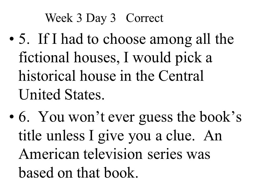 Week 3 Day 3 Correct 5. If I had to choose among all the fictional houses, I would pick a historical house in the Central United States.