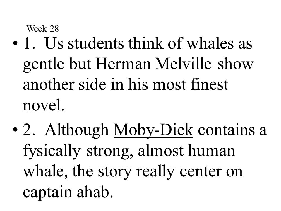 Week 28 1. Us students think of whales as gentle but Herman Melville show another side in his most finest novel.