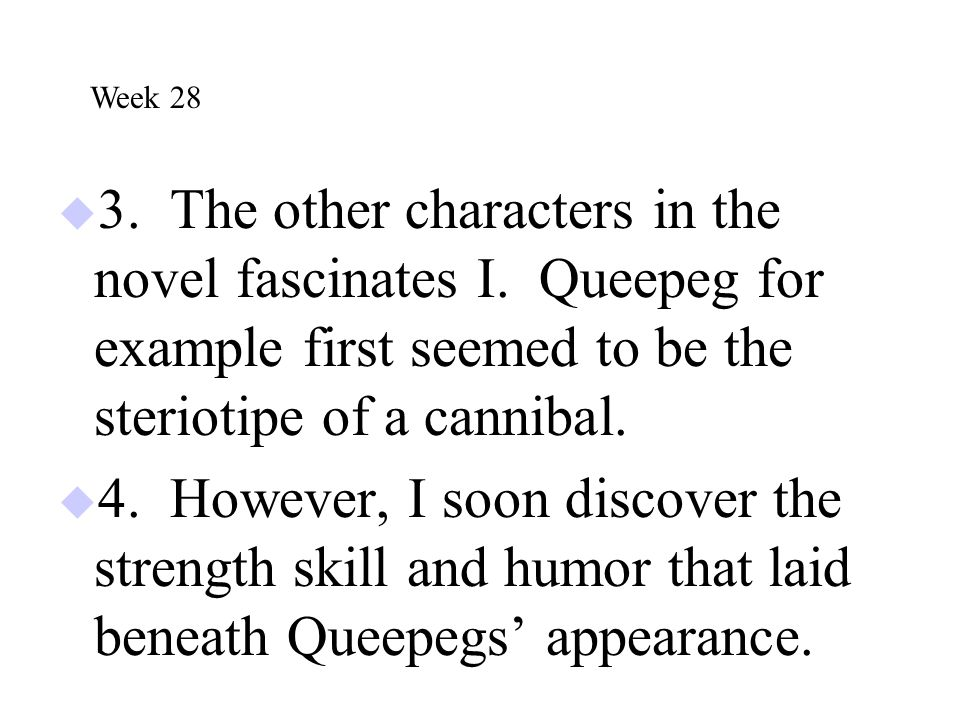 Week 28 3. The other characters in the novel fascinates I. Queepeg for example first seemed to be the steriotipe of a cannibal.