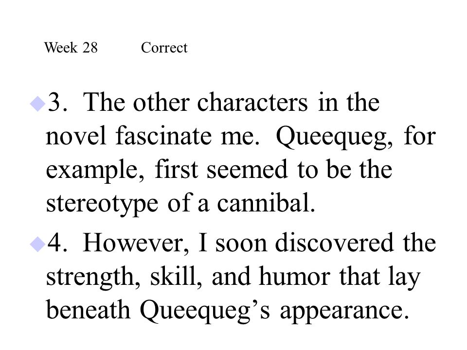 Week 28 Correct 3. The other characters in the novel fascinate me. Queequeg, for example, first seemed to be the stereotype of a cannibal.