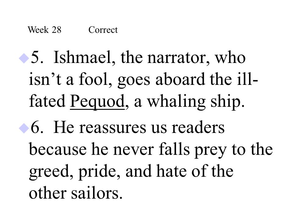 Week 28 Correct 5. Ishmael, the narrator, who isn't a fool, goes aboard the ill-fated Pequod, a whaling ship.