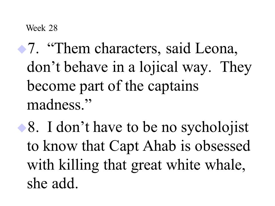 Week 28 7. Them characters, said Leona, don't behave in a lojical way. They become part of the captains madness.