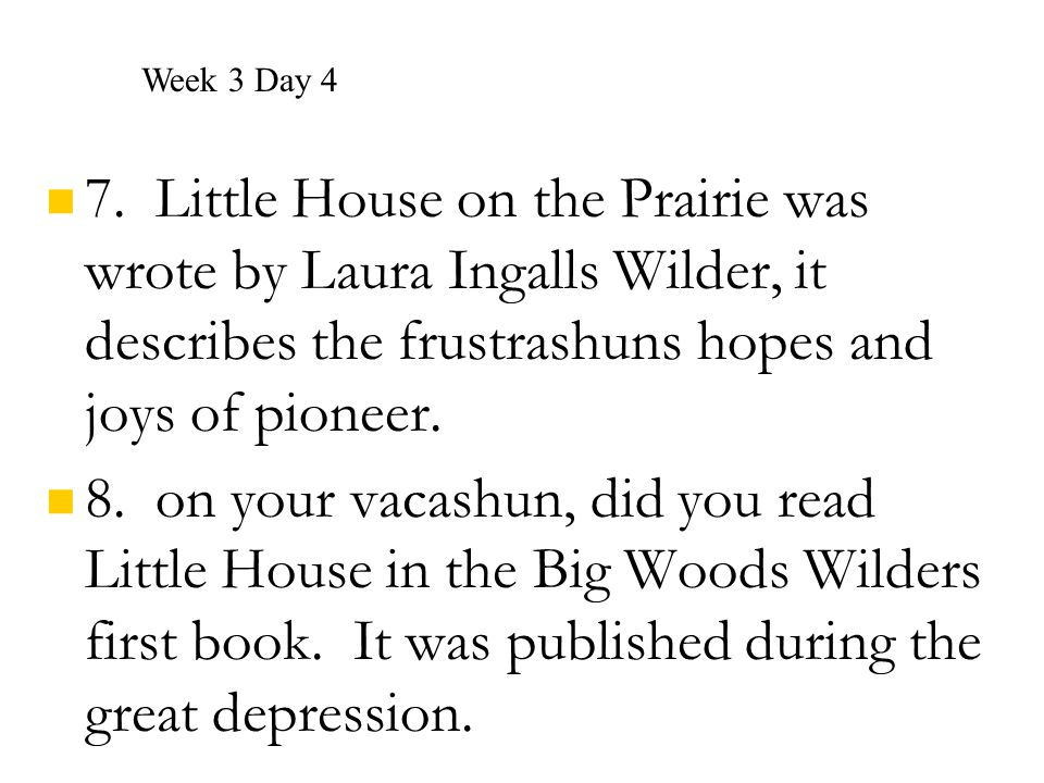 Week 3 Day 4 7. Little House on the Prairie was wrote by Laura Ingalls Wilder, it describes the frustrashuns hopes and joys of pioneer.