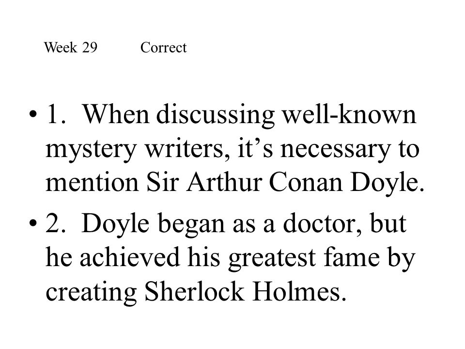 Week 29 Correct 1. When discussing well-known mystery writers, it's necessary to mention Sir Arthur Conan Doyle.