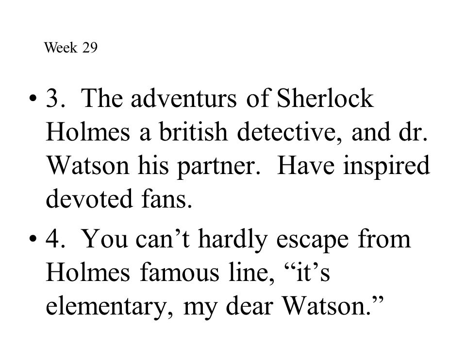 Week 29 3. The adventurs of Sherlock Holmes a british detective, and dr. Watson his partner. Have inspired devoted fans.