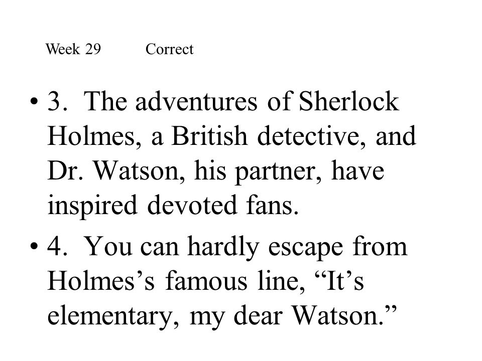 Week 29 Correct 3. The adventures of Sherlock Holmes, a British detective, and Dr. Watson, his partner, have inspired devoted fans.