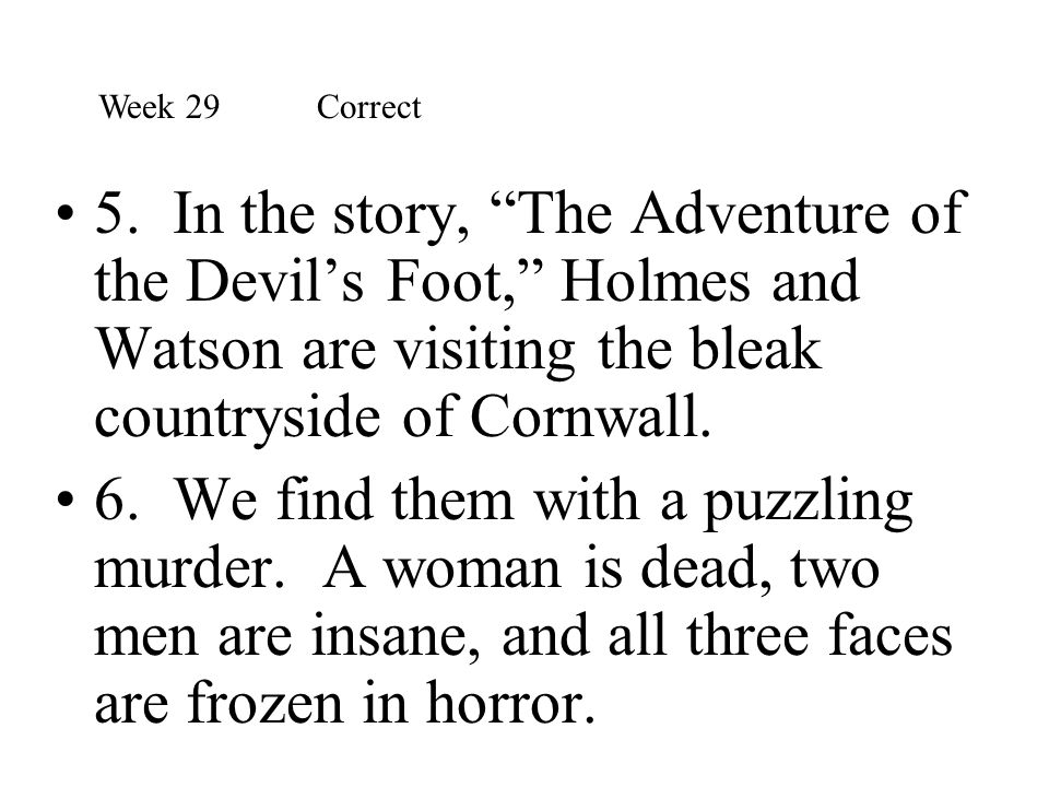 Week 29 Correct 5. In the story, The Adventure of the Devil's Foot, Holmes and Watson are visiting the bleak countryside of Cornwall.