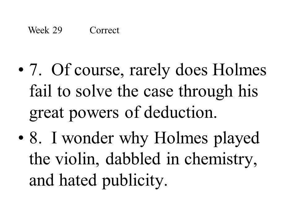 Week 29 Correct 7. Of course, rarely does Holmes fail to solve the case through his great powers of deduction.