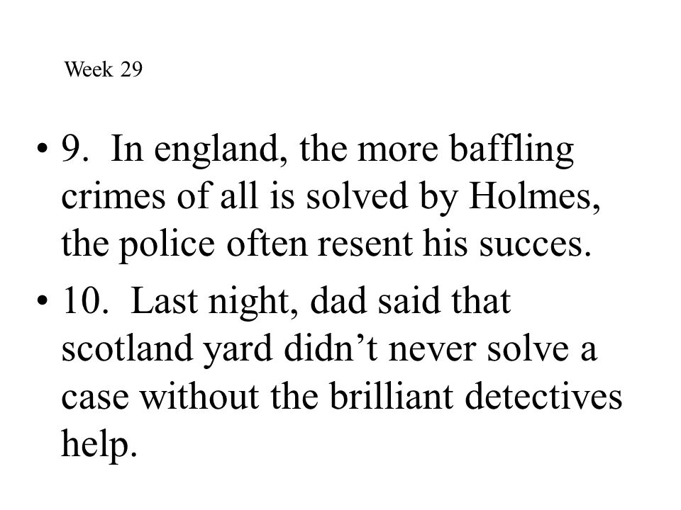 Week 29 9. In england, the more baffling crimes of all is solved by Holmes, the police often resent his succes.