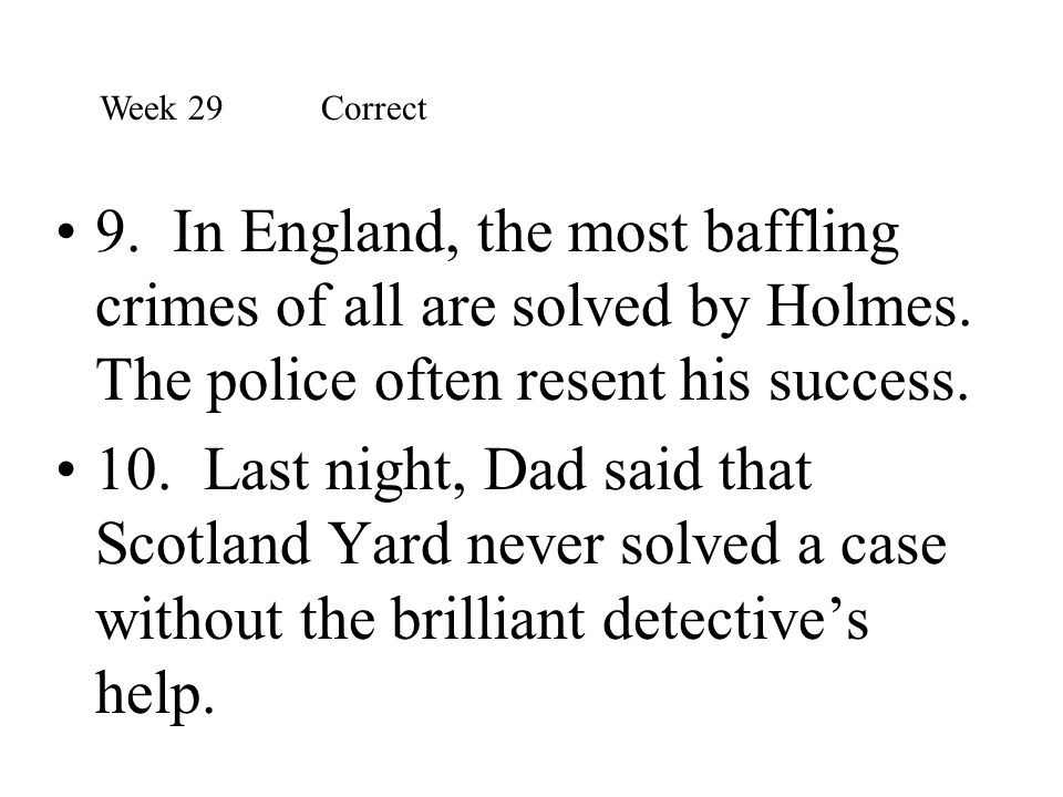 Week 29 Correct 9. In England, the most baffling crimes of all are solved by Holmes. The police often resent his success.