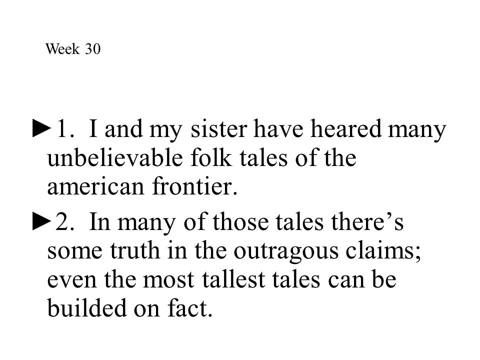 Week 30 1. I and my sister have heared many unbelievable folk tales of the american frontier.
