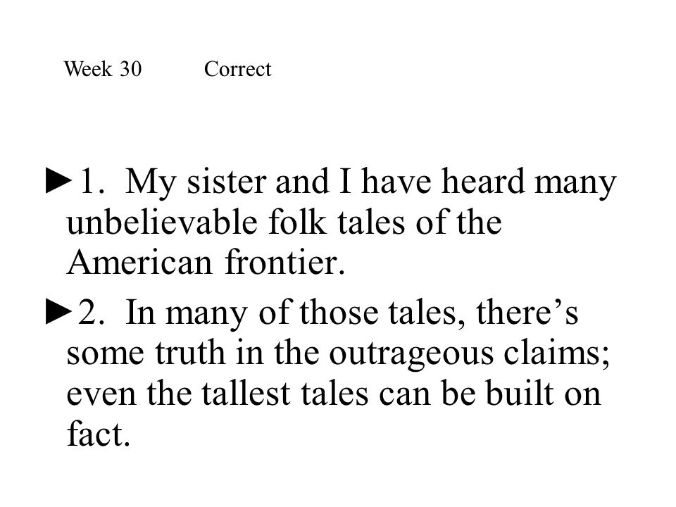 Week 30 Correct 1. My sister and I have heard many unbelievable folk tales of the American frontier.