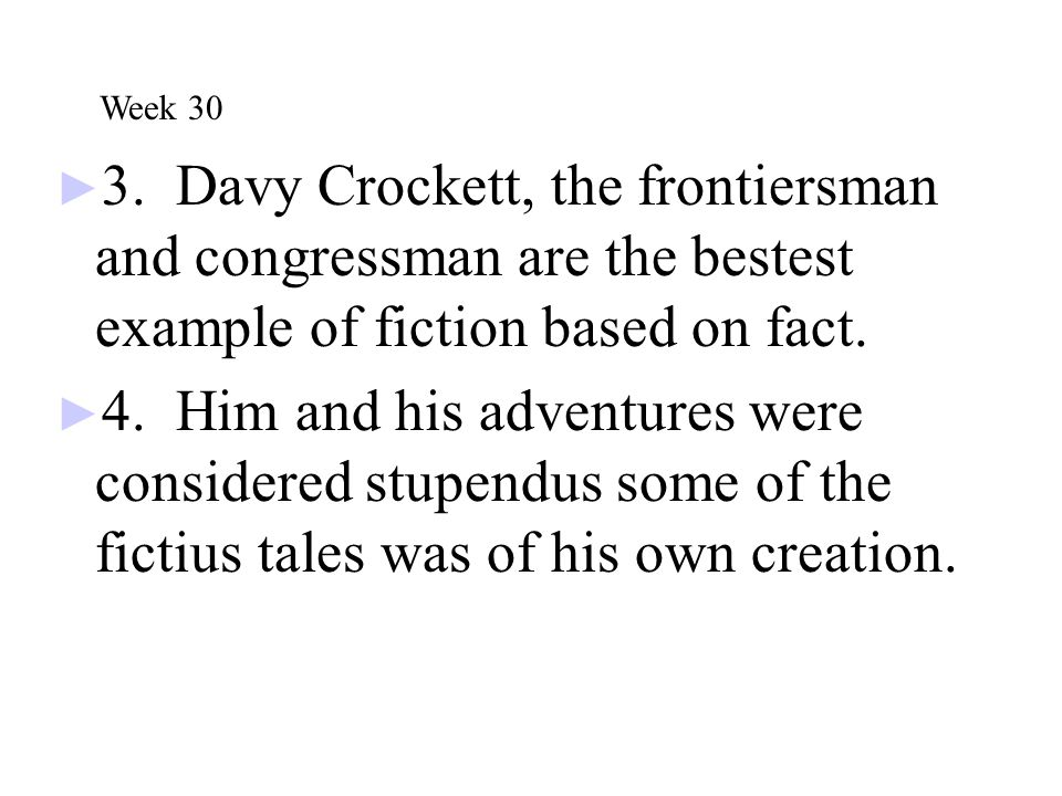 Week 30 3. Davy Crockett, the frontiersman and congressman are the bestest example of fiction based on fact.