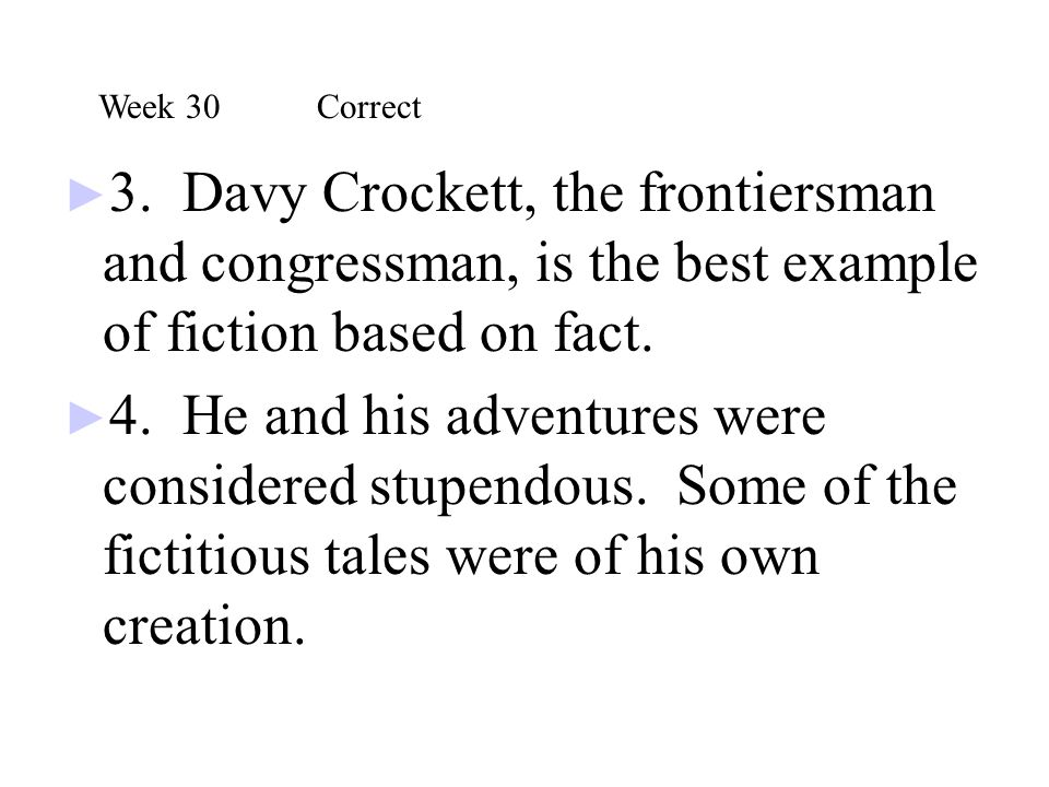 Week 30 Correct 3. Davy Crockett, the frontiersman and congressman, is the best example of fiction based on fact.