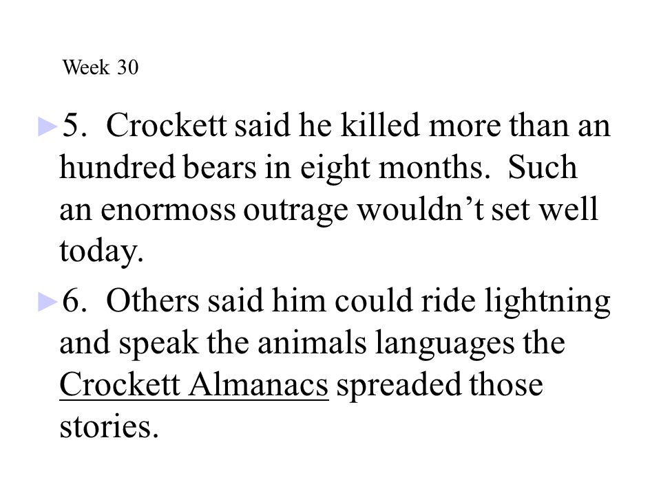 Week 30 5. Crockett said he killed more than an hundred bears in eight months. Such an enormoss outrage wouldn't set well today.