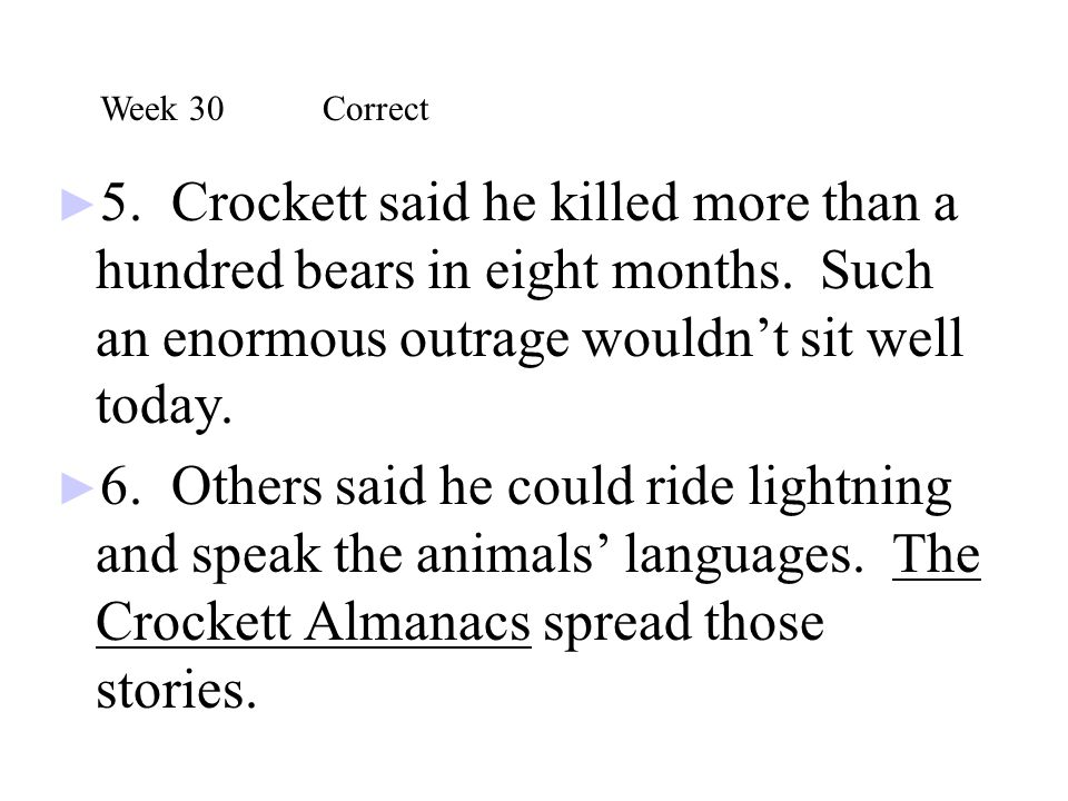 Week 30 Correct 5. Crockett said he killed more than a hundred bears in eight months. Such an enormous outrage wouldn't sit well today.