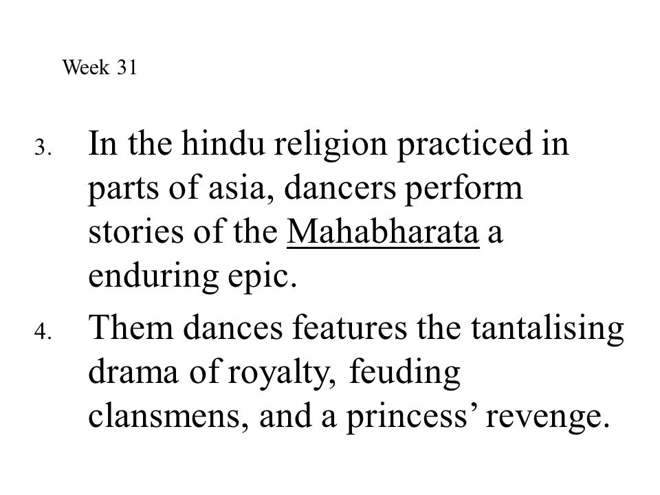 Week 31 In the hindu religion practiced in parts of asia, dancers perform stories of the Mahabharata a enduring epic.