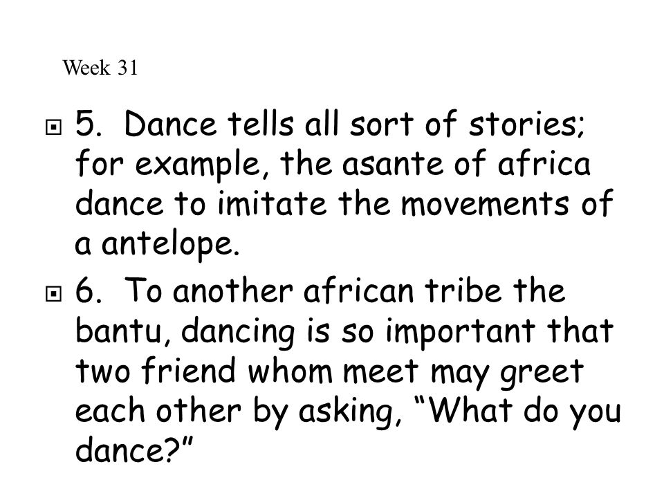 Week 31 5. Dance tells all sort of stories; for example, the asante of africa dance to imitate the movements of a antelope.