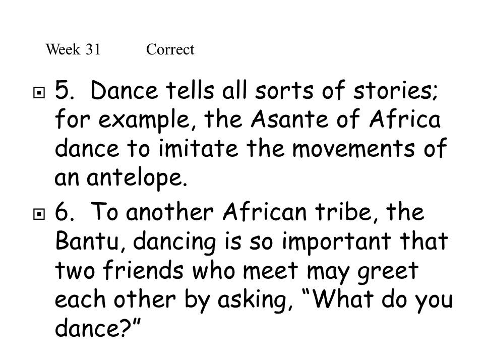 Week 31 Correct 5. Dance tells all sorts of stories; for example, the Asante of Africa dance to imitate the movements of an antelope.
