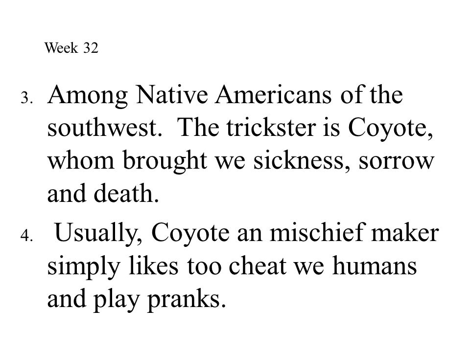 Week 32 Among Native Americans of the southwest. The trickster is Coyote, whom brought we sickness, sorrow and death.