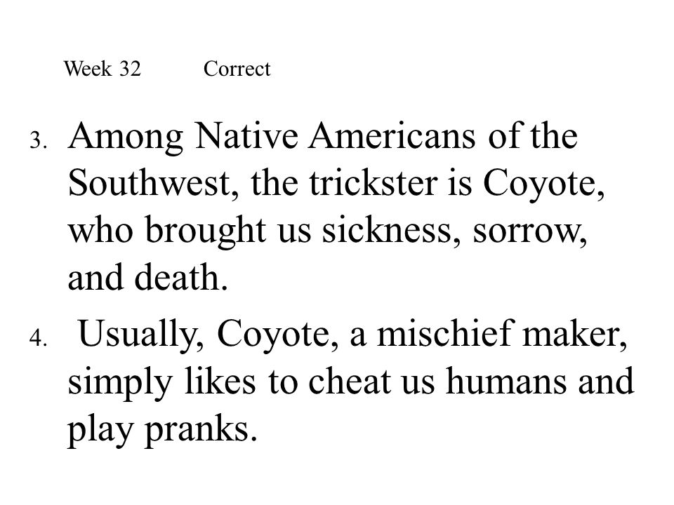 Week 32 Correct Among Native Americans of the Southwest, the trickster is Coyote, who brought us sickness, sorrow, and death.