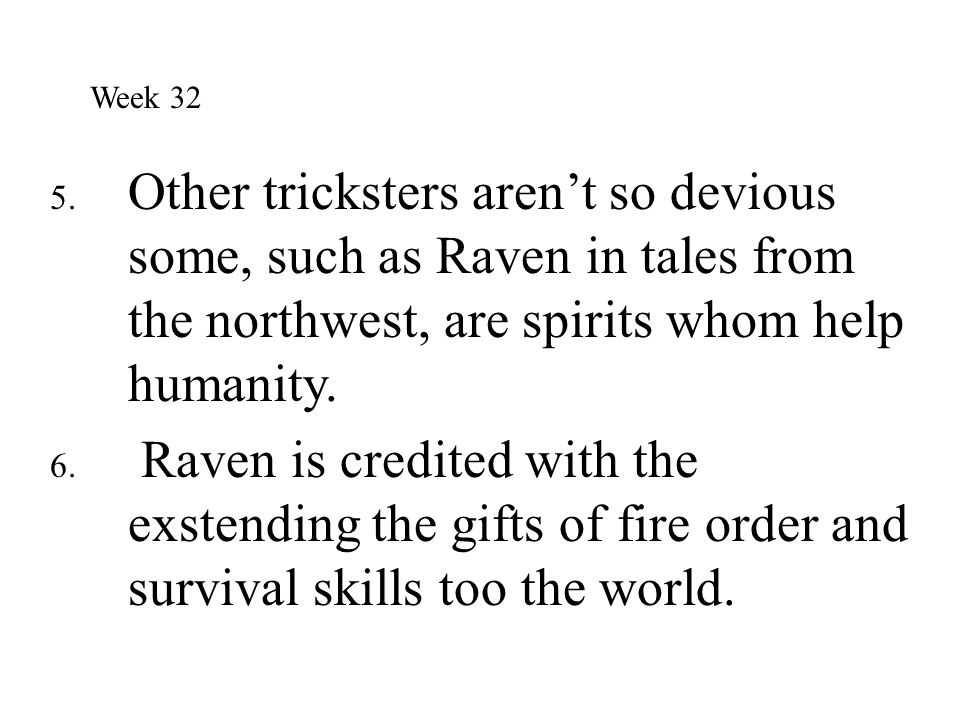 Week 32 Other tricksters aren't so devious some, such as Raven in tales from the northwest, are spirits whom help humanity.