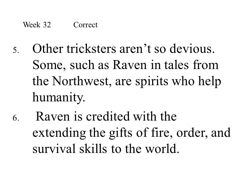 Week 32 Correct Other tricksters aren't so devious. Some, such as Raven in tales from the Northwest, are spirits who help humanity.